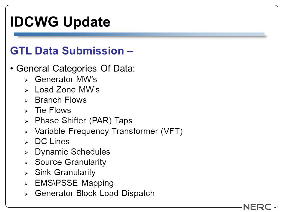 IDCWG Update GTL Data Submission – General Categories Of Data: Generator MWs Load Zone MWs Branch Flows Tie Flows Phase Shifter (PAR) Taps Variable Frequency Transformer (VFT) DC Lines Dynamic Schedules Source Granularity Sink Granularity EMS\PSSE Mapping Generator Block Load Dispatch