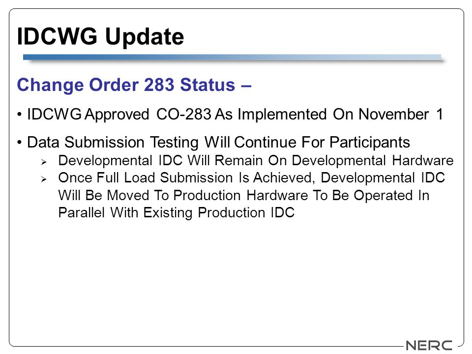 IDCWG Update Change Order 283 Status – IDCWG Approved CO-283 As Implemented On November 1 Data Submission Testing Will Continue For Participants Developmental IDC Will Remain On Developmental Hardware Once Full Load Submission Is Achieved, Developmental IDC Will Be Moved To Production Hardware To Be Operated In Parallel With Existing Production IDC