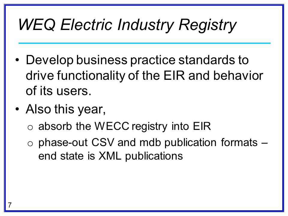 7 Develop business practice standards to drive functionality of the EIR and behavior of its users. Also this year, o absorb the WECC registry into EIR