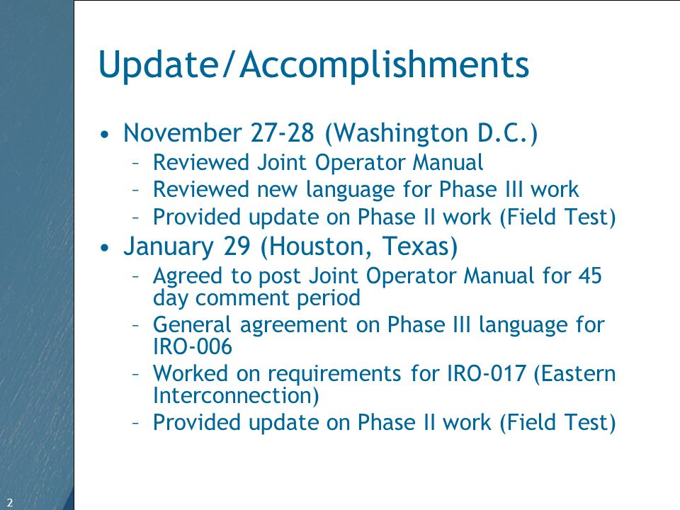 2 Free Template from www.brainybetty.com 2 Update/Accomplishments November 27-28 (Washington D.C.) –Reviewed Joint Operator Manual –Reviewed new language for Phase III work –Provided update on Phase II work (Field Test) January 29 (Houston, Texas) –Agreed to post Joint Operator Manual for 45 day comment period –General agreement on Phase III language for IRO-006 –Worked on requirements for IRO-017 (Eastern Interconnection) –Provided update on Phase II work (Field Test)