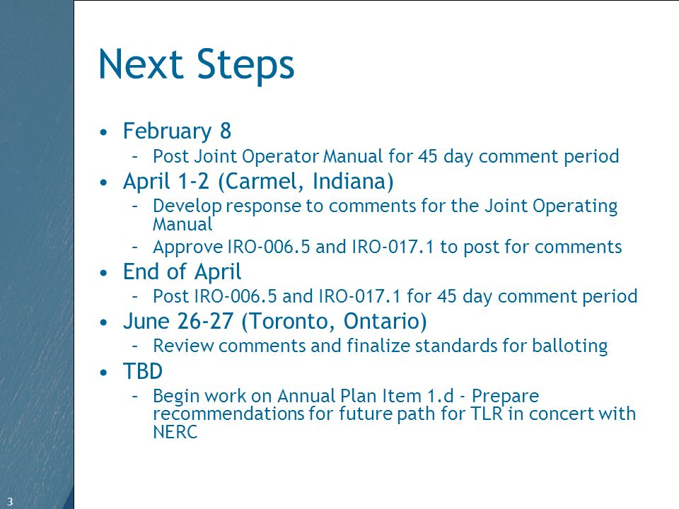 3 Free Template from www.brainybetty.com 3 Next Steps February 8 –Post Joint Operator Manual for 45 day comment period April 1-2 (Carmel, Indiana) –Develop response to comments for the Joint Operating Manual –Approve IRO-006.5 and IRO-017.1 to post for comments End of April –Post IRO-006.5 and IRO-017.1 for 45 day comment period June 26-27 (Toronto, Ontario) –Review comments and finalize standards for balloting TBD –Begin work on Annual Plan Item 1.d - Prepare recommendations for future path for TLR in concert with NERC