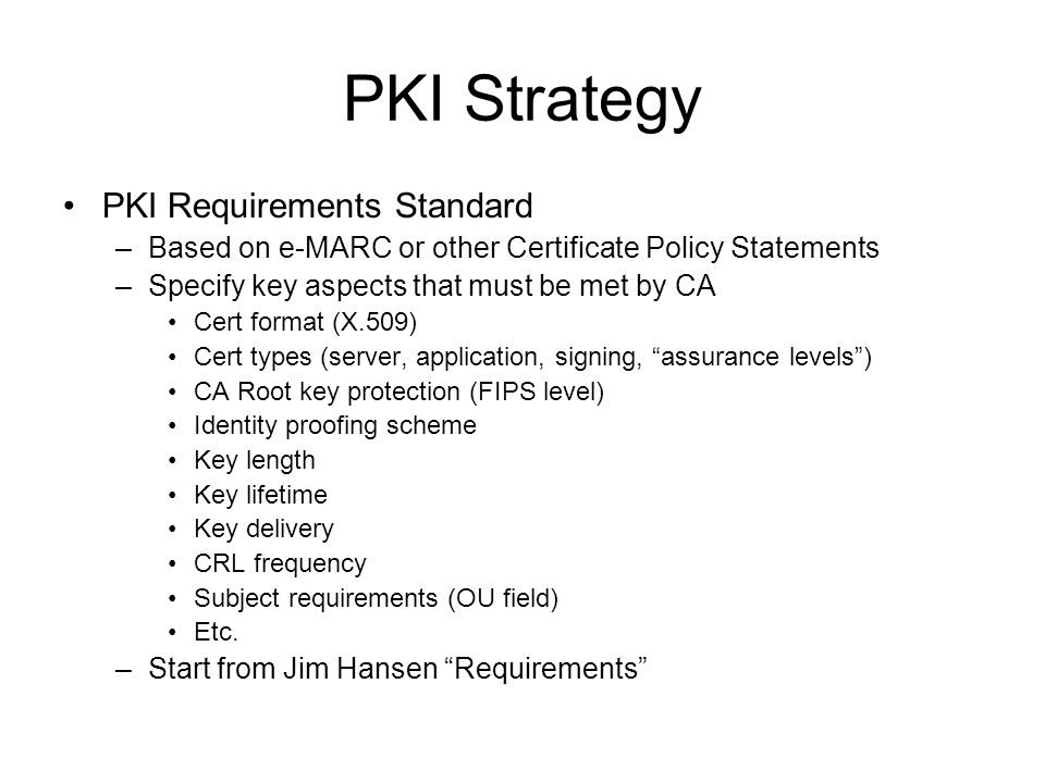 PKI Strategy PKI Requirements Standard –Based on e-MARC or other Certificate Policy Statements –Specify key aspects that must be met by CA Cert format (X.509) Cert types (server, application, signing, assurance levels) CA Root key protection (FIPS level) Identity proofing scheme Key length Key lifetime Key delivery CRL frequency Subject requirements (OU field) Etc.