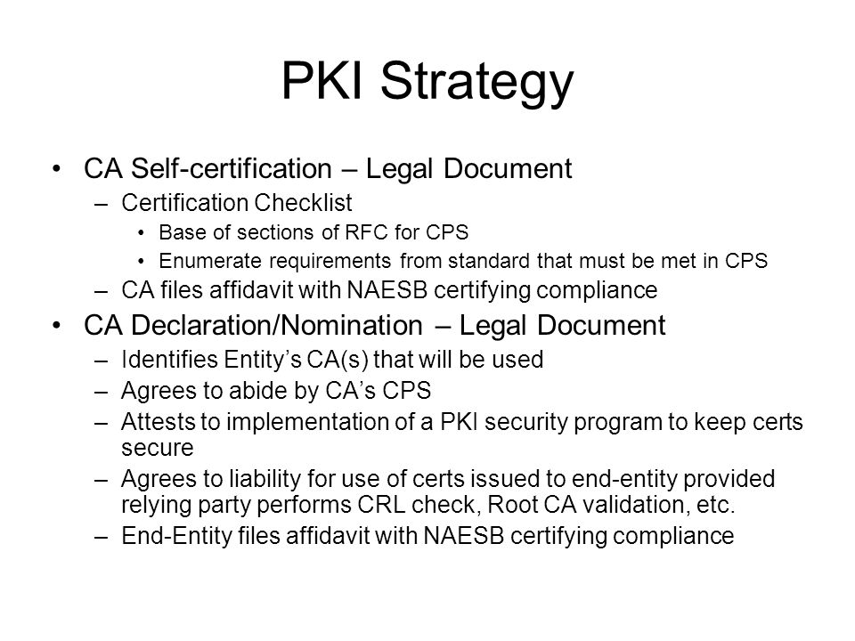 PKI Strategy CA Self-certification – Legal Document –Certification Checklist Base of sections of RFC for CPS Enumerate requirements from standard that must be met in CPS –CA files affidavit with NAESB certifying compliance CA Declaration/Nomination – Legal Document –Identifies Entitys CA(s) that will be used –Agrees to abide by CAs CPS –Attests to implementation of a PKI security program to keep certs secure –Agrees to liability for use of certs issued to end-entity provided relying party performs CRL check, Root CA validation, etc.
