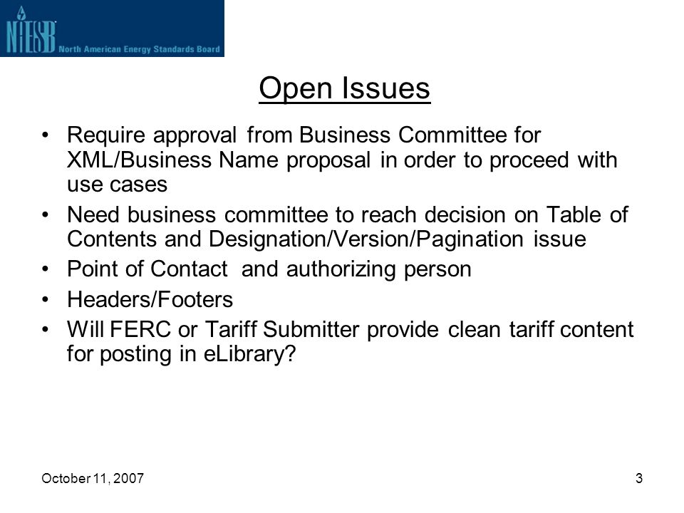 October 11, 20073 Open Issues Require approval from Business Committee for XML/Business Name proposal in order to proceed with use cases Need business committee to reach decision on Table of Contents and Designation/Version/Pagination issue Point of Contact and authorizing person Headers/Footers Will FERC or Tariff Submitter provide clean tariff content for posting in eLibrary