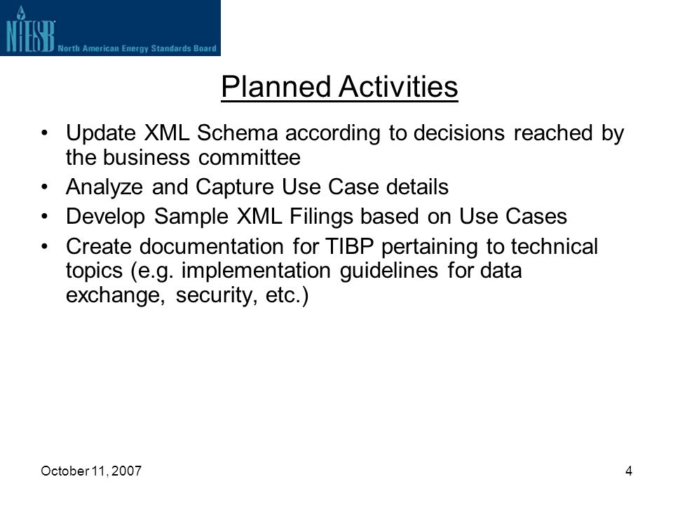 October 11, 20074 Planned Activities Update XML Schema according to decisions reached by the business committee Analyze and Capture Use Case details D