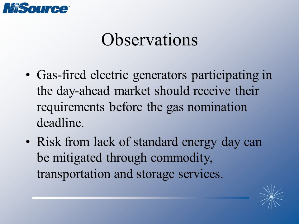 Observations Gas-fired electric generators participating in the day-ahead market should receive their requirements before the gas nomination deadline.