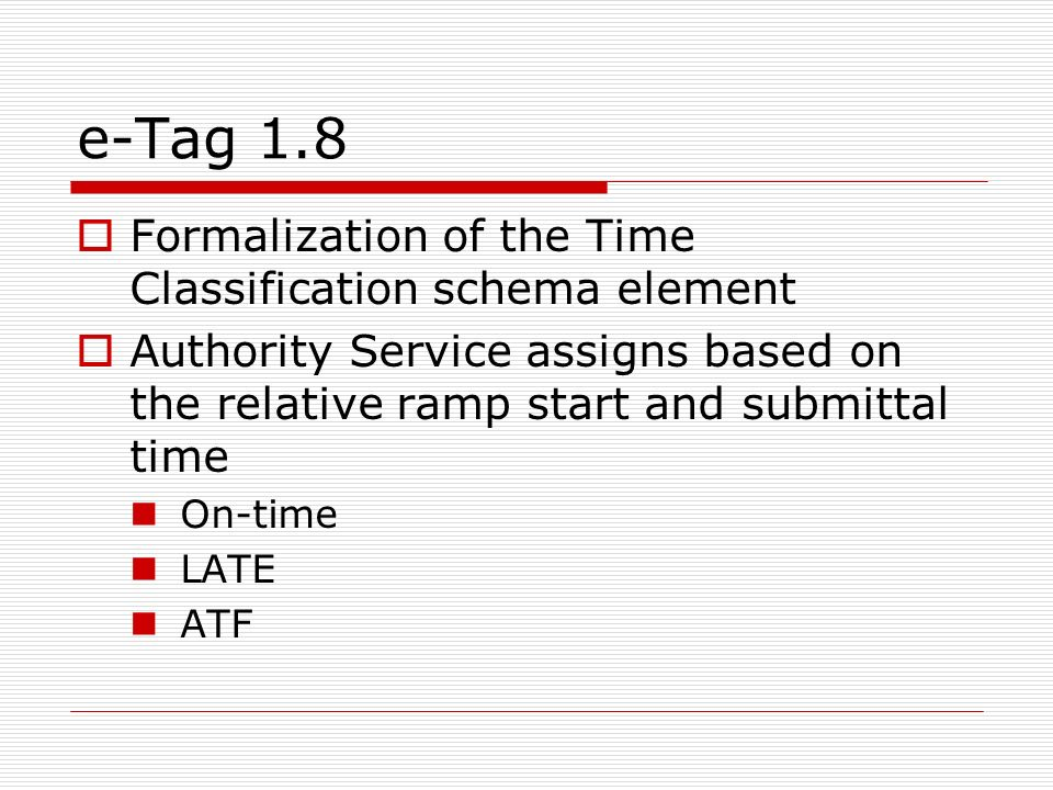 e-Tag 1.8 Formalization of the Time Classification schema element Authority Service assigns based on the relative ramp start and submittal time On-time LATE ATF