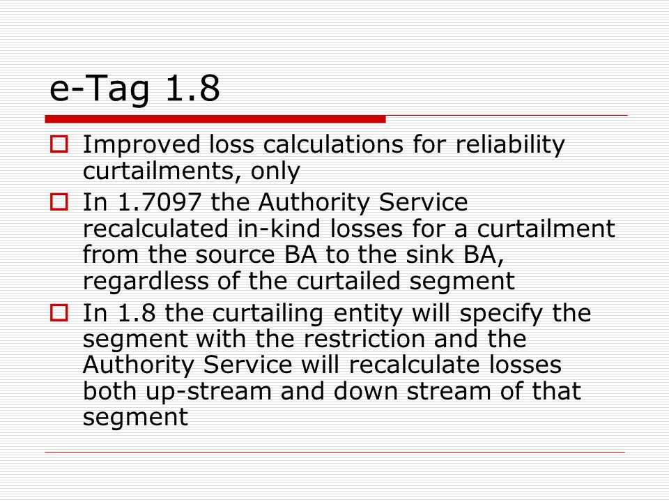 e-Tag 1.8 Improved loss calculations for reliability curtailments, only In 1.7097 the Authority Service recalculated in-kind losses for a curtailment from the source BA to the sink BA, regardless of the curtailed segment In 1.8 the curtailing entity will specify the segment with the restriction and the Authority Service will recalculate losses both up-stream and down stream of that segment