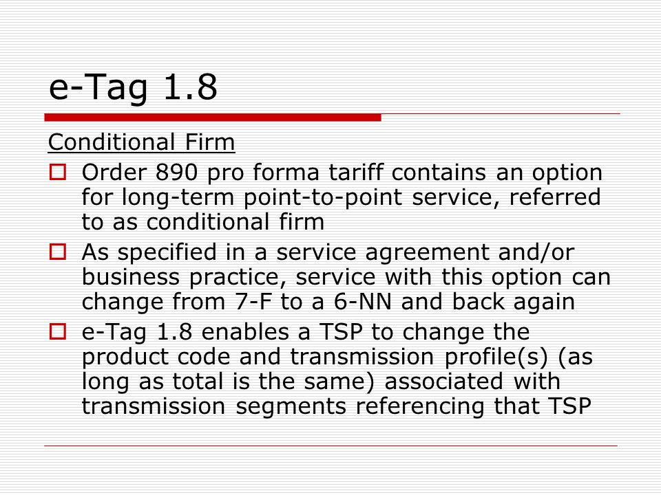 e-Tag 1.8 Conditional Firm Order 890 pro forma tariff contains an option for long-term point-to-point service, referred to as conditional firm As specified in a service agreement and/or business practice, service with this option can change from 7-F to a 6-NN and back again e-Tag 1.8 enables a TSP to change the product code and transmission profile(s) (as long as total is the same) associated with transmission segments referencing that TSP