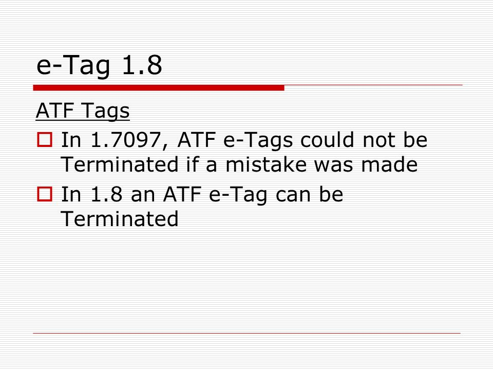 e-Tag 1.8 ATF Tags In 1.7097, ATF e-Tags could not be Terminated if a mistake was made In 1.8 an ATF e-Tag can be Terminated