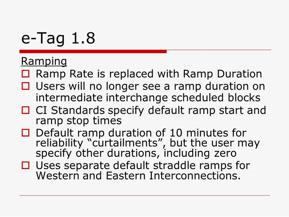 e-Tag 1.8 Ramping Ramp Rate is replaced with Ramp Duration Users will no longer see a ramp duration on intermediate interchange scheduled blocks CI Standards specify default ramp start and ramp stop times Default ramp duration of 10 minutes for reliability curtailments, but the user may specify other durations, including zero Uses separate default straddle ramps for Western and Eastern Interconnections.
