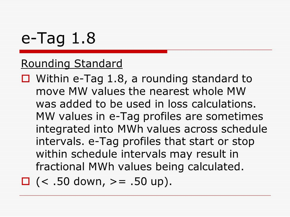 e-Tag 1.8 Rounding Standard Within e-Tag 1.8, a rounding standard to move MW values the nearest whole MW was added to be used in loss calculations. MW