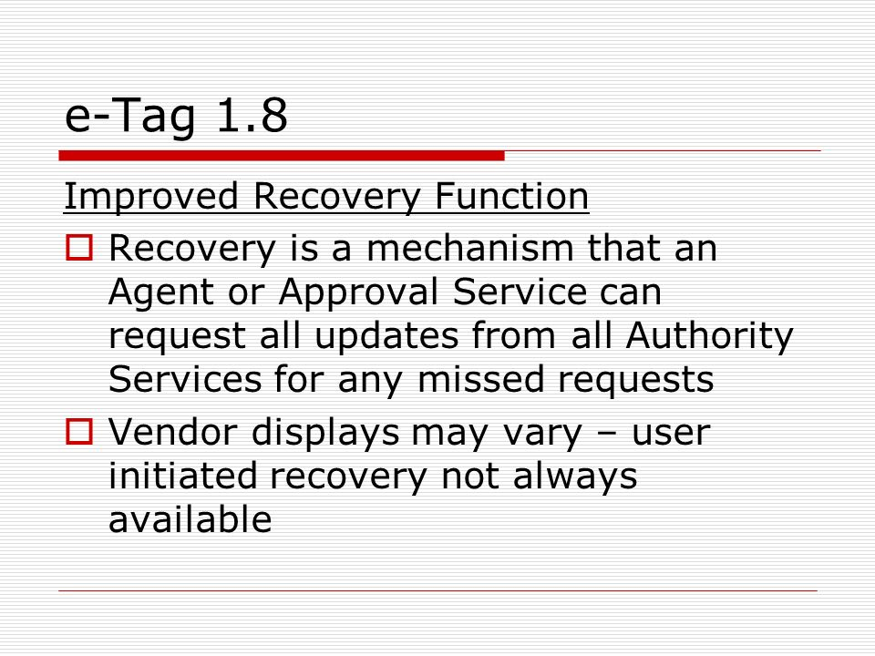 e-Tag 1.8 Improved Recovery Function Recovery is a mechanism that an Agent or Approval Service can request all updates from all Authority Services for any missed requests Vendor displays may vary – user initiated recovery not always available