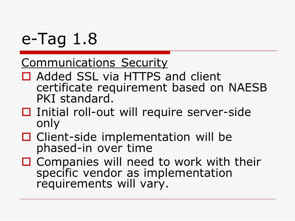 e-Tag 1.8 Communications Security Added SSL via HTTPS and client certificate requirement based on NAESB PKI standard. Initial roll-out will require se