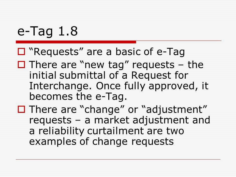 e-Tag 1.8 Requests are a basic of e-Tag There are new tag requests – the initial submittal of a Request for Interchange.