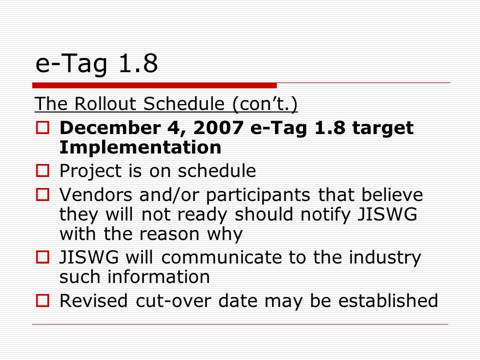e-Tag 1.8 The Rollout Schedule (cont.) December 4, 2007 e-Tag 1.8 target Implementation Project is on schedule Vendors and/or participants that believe they will not ready should notify JISWG with the reason why JISWG will communicate to the industry such information Revised cut-over date may be established