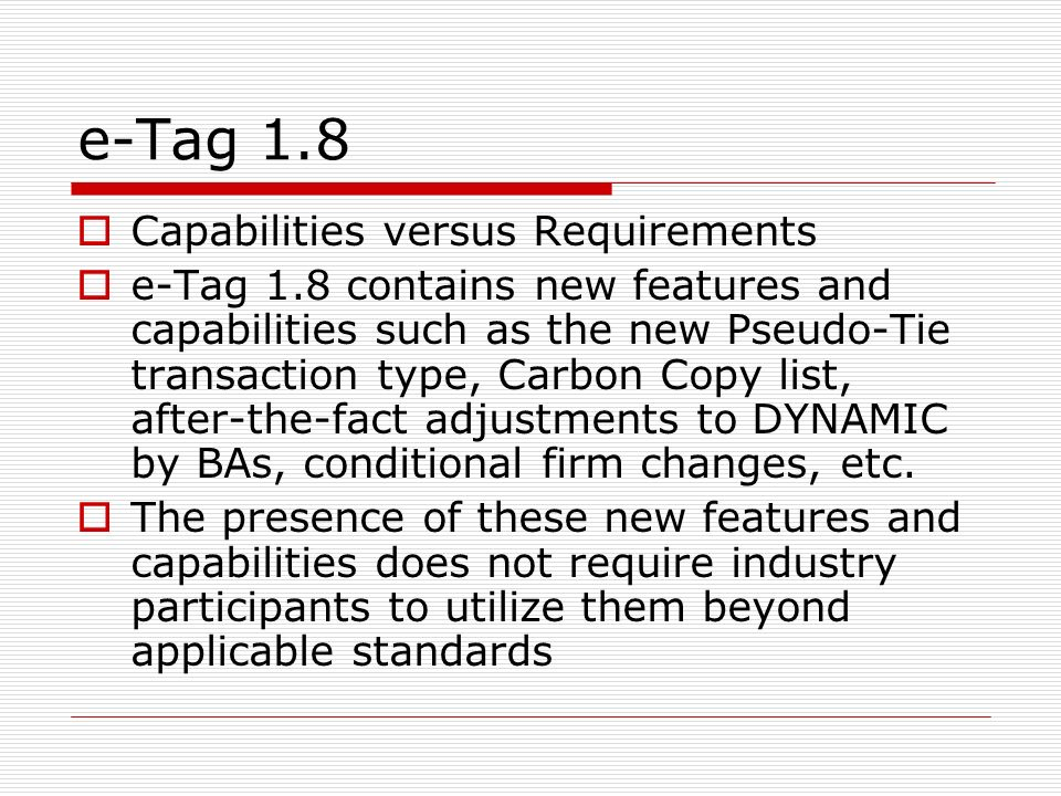 e-Tag 1.8 Capabilities versus Requirements e-Tag 1.8 contains new features and capabilities such as the new Pseudo-Tie transaction type, Carbon Copy l