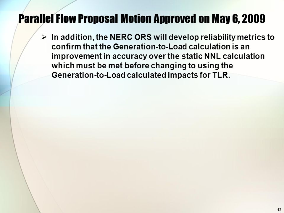 12 Parallel Flow Proposal Motion Approved on May 6, 2009 In addition, the NERC ORS will develop reliability metrics to confirm that the Generation-to-