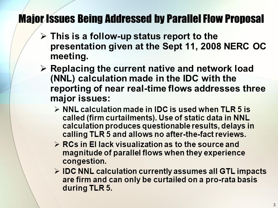 3 Major Issues Being Addressed by Parallel Flow Proposal This is a follow-up status report to the presentation given at the Sept 11, 2008 NERC OC meet