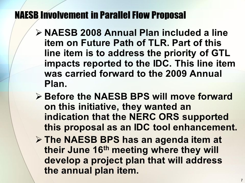 7 NAESB Involvement in Parallel Flow Proposal NAESB 2008 Annual Plan included a line item on Future Path of TLR. Part of this line item is to address