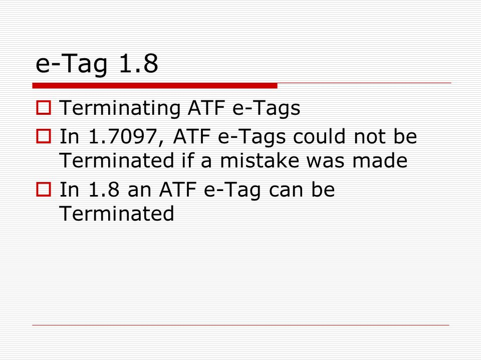 e-Tag 1.8 Terminating ATF e-Tags In 1.7097, ATF e-Tags could not be Terminated if a mistake was made In 1.8 an ATF e-Tag can be Terminated