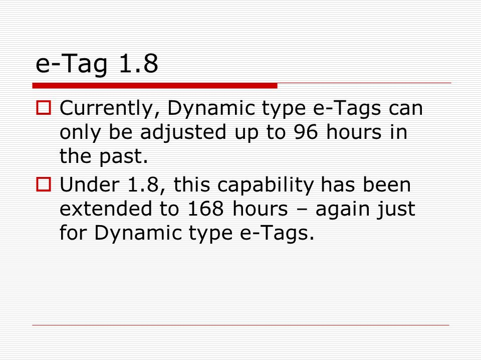 e-Tag 1.8 Currently, Dynamic type e-Tags can only be adjusted up to 96 hours in the past. Under 1.8, this capability has been extended to 168 hours –
