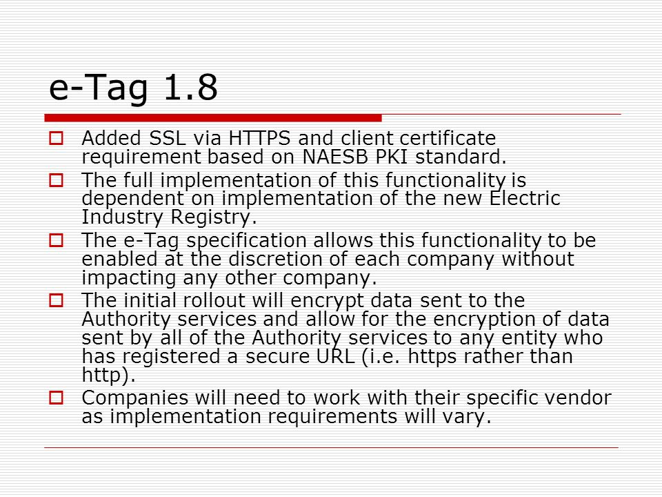 e-Tag 1.8 Added SSL via HTTPS and client certificate requirement based on NAESB PKI standard. The full implementation of this functionality is depende