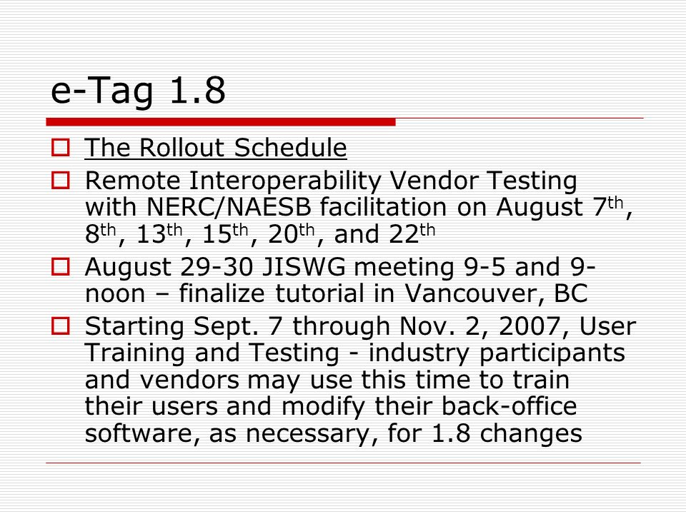 e-Tag 1.8 The Rollout Schedule Remote Interoperability Vendor Testing with NERC/NAESB facilitation on August 7 th, 8 th, 13 th, 15 th, 20 th, and 22 t