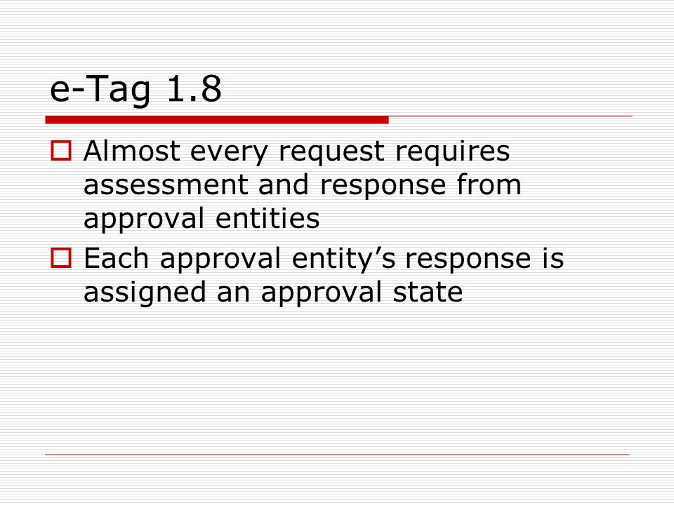 e-Tag 1.8 Almost every request requires assessment and response from approval entities Each approval entitys response is assigned an approval state