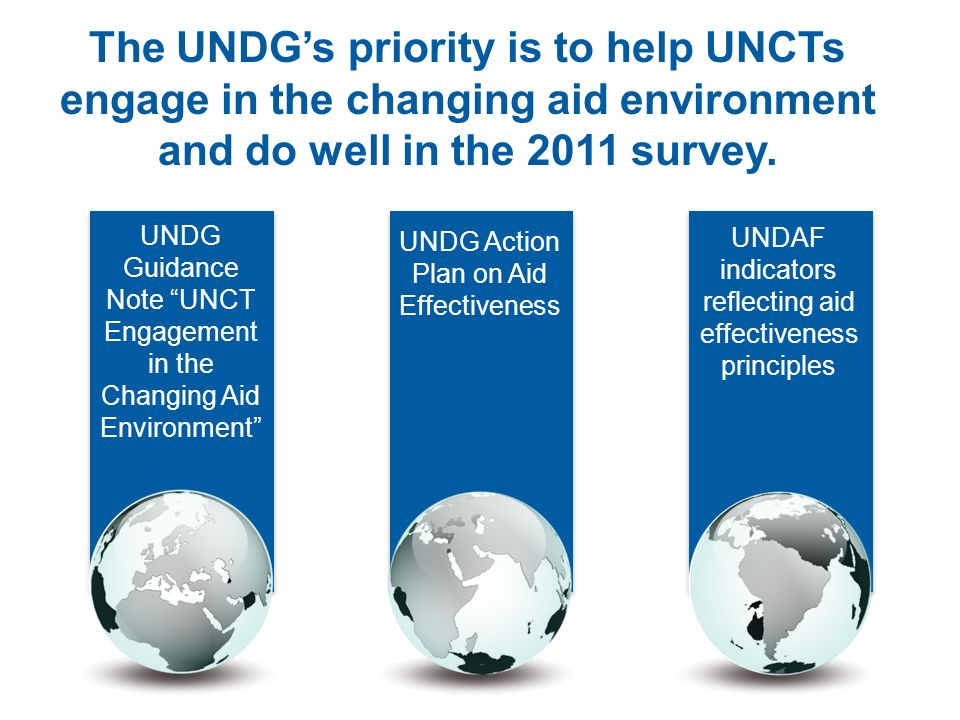 The UNDGs priority is to help UNCTs engage in the changing aid environment and do well in the 2011 survey. UNDAF indicators reflecting aid effectivene