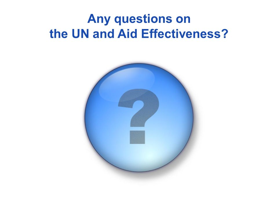 Any questions on the UN and Aid Effectiveness?