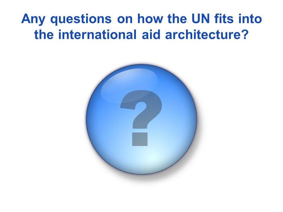 Any questions on how the UN fits into the international aid architecture?