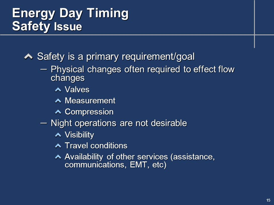 15 Energy Day Timing Safety Issue Safety is a primary requirement/goal – Physical changes often required to effect flow changes ValvesMeasurementCompression – Night operations are not desirable Visibility Travel conditions Availability of other services (assistance, communications, EMT, etc)