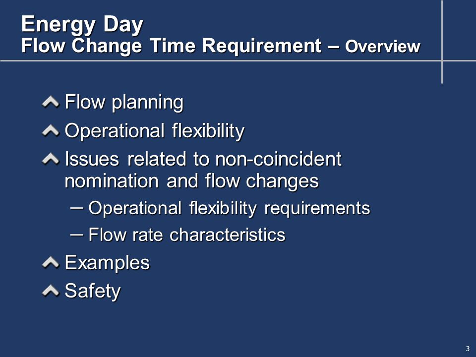 3 Energy Day Flow Change Time Requirement – Overview Flow planning Operational flexibility Issues related to non-coincident nomination and flow changes – Operational flexibility requirements – Flow rate characteristics ExamplesSafety