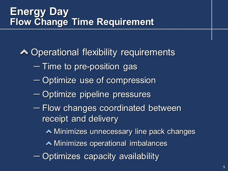 6 Energy Day Flow Change Time Requirement Flow rate characteristics – 25 to 30 mph – Rate changes are not instantaneous – Affected by line pack and pressures Pre-positioning for anticipated loads Compression set up – Adjustability of intra-day flow rates to meet end-of-day scheduled quantities