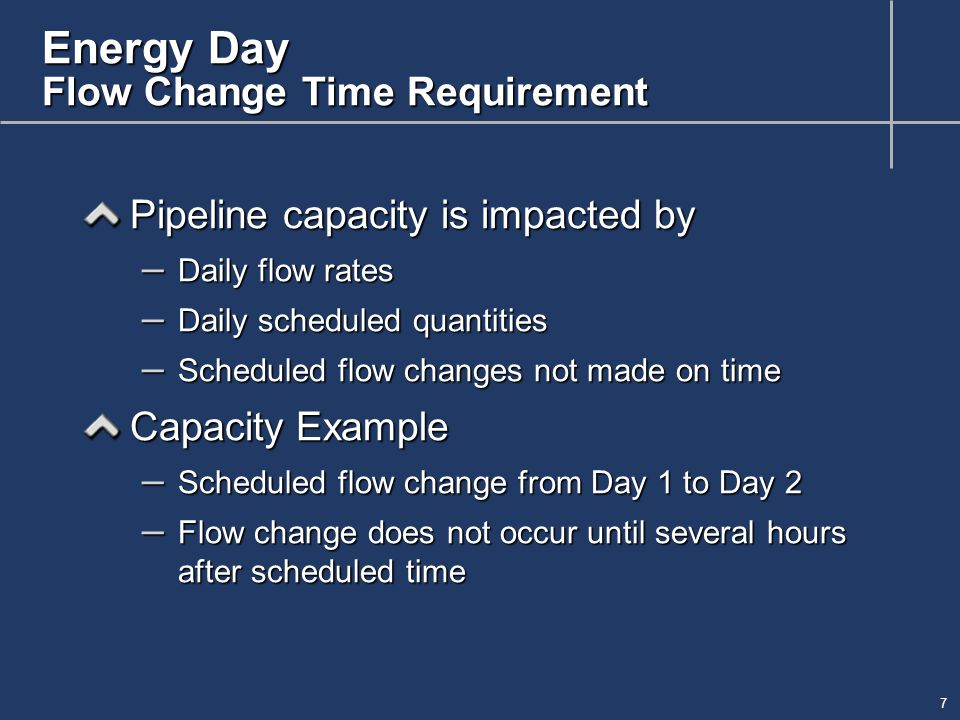 7 Energy Day Flow Change Time Requirement Pipeline capacity is impacted by – Daily flow rates – Daily scheduled quantities – Scheduled flow changes not made on time Capacity Example – Scheduled flow change from Day 1 to Day 2 – Flow change does not occur until several hours after scheduled time