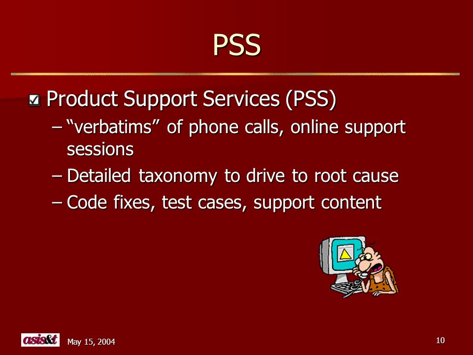 May 15, 2004 10 PSS Product Support Services (PSS) –verbatims of phone calls, online support sessions –Detailed taxonomy to drive to root cause –Code fixes, test cases, support content