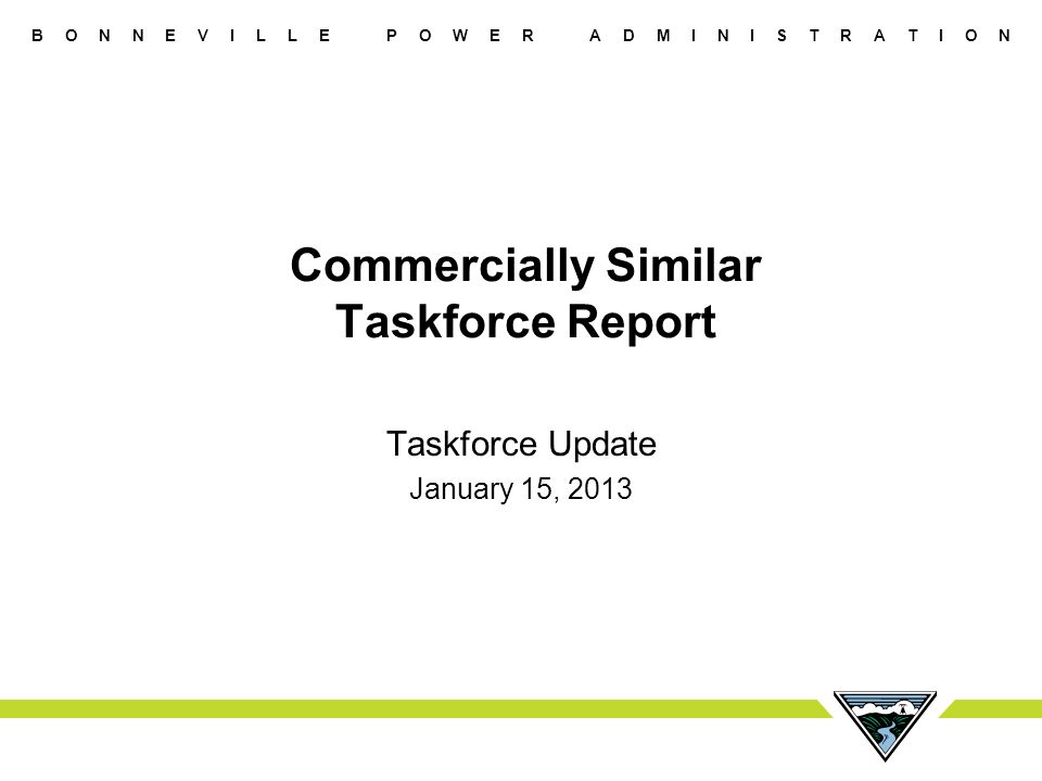B O N N E V I L L E P O W E R A D M I N I S T R A T I O N Commercially Similar Taskforce Report Taskforce Update January 15, 2013