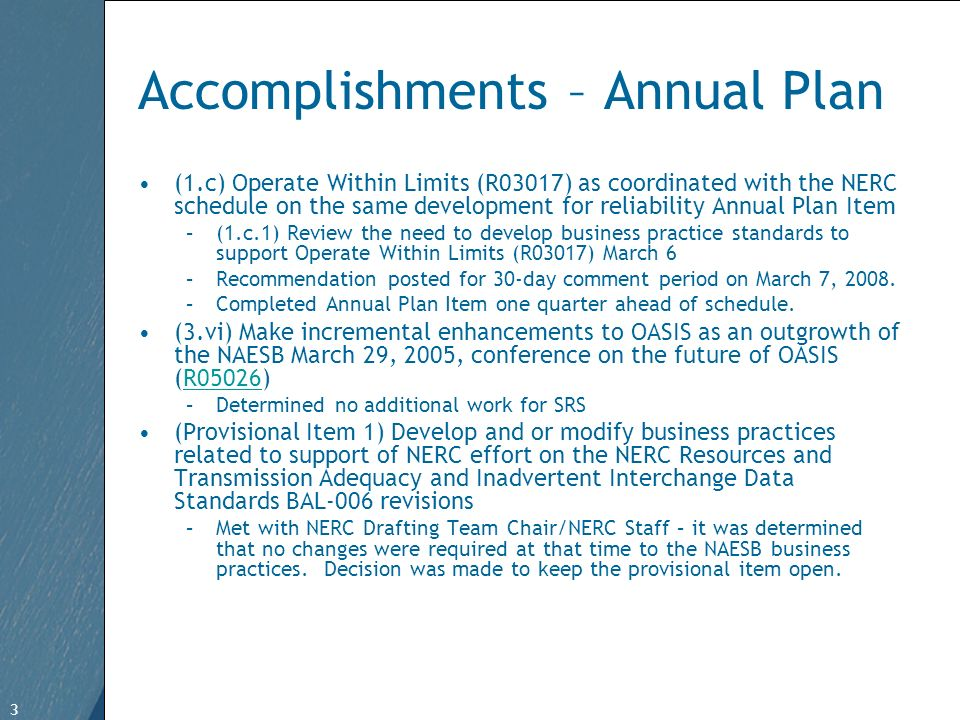 3 Free Template from www.brainybetty.com 3 Accomplishments – Annual Plan (1.c) Operate Within Limits (R03017) as coordinated with the NERC schedule on the same development for reliability Annual Plan Item –(1.c.1) Review the need to develop business practice standards to support Operate Within Limits (R03017) March 6 –Recommendation posted for 30-day comment period on March 7, 2008.