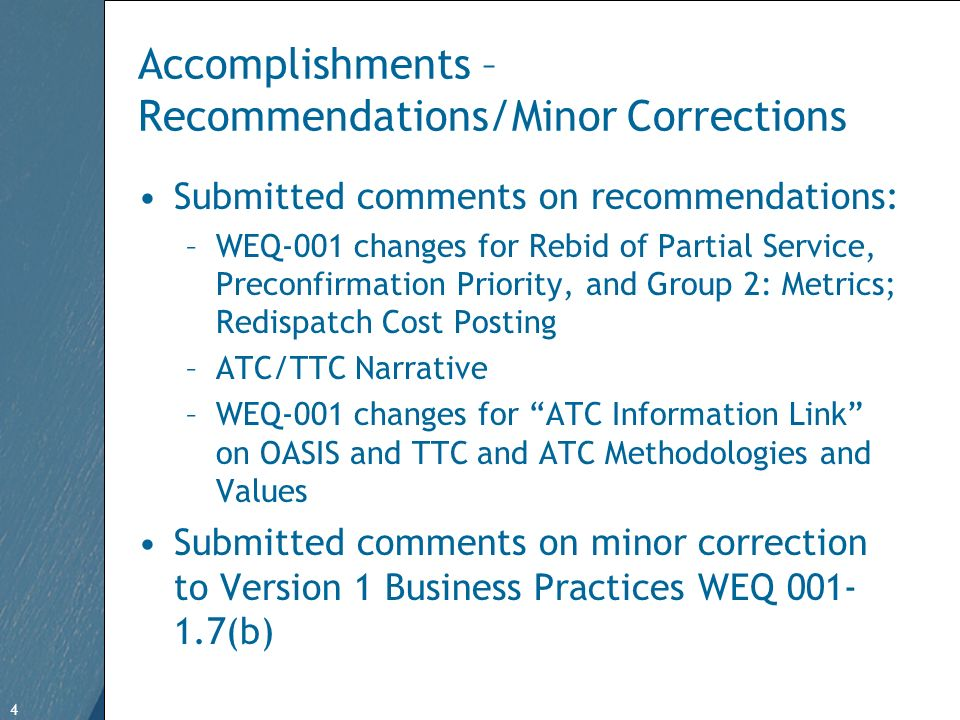 4 Free Template from   4 Accomplishments – Recommendations/Minor Corrections Submitted comments on recommendations: –WEQ-001 changes for Rebid of Partial Service, Preconfirmation Priority, and Group 2: Metrics; Redispatch Cost Posting –ATC/TTC Narrative –WEQ-001 changes for ATC Information Link on OASIS and TTC and ATC Methodologies and Values Submitted comments on minor correction to Version 1 Business Practices WEQ (b)