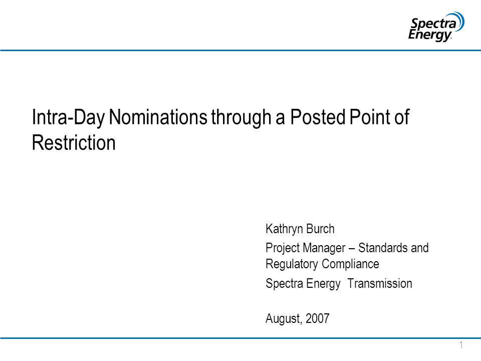 1 Intra-Day Nominations through a Posted Point of Restriction Kathryn Burch Project Manager – Standards and Regulatory Compliance Spectra Energy Transmission August, 2007
