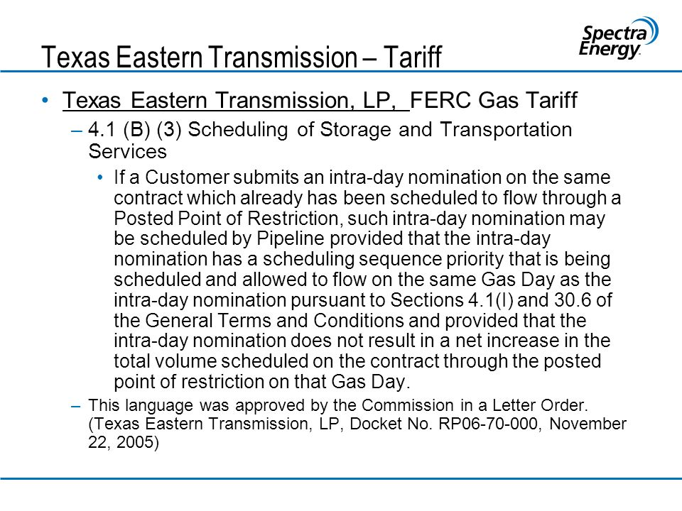 Texas Eastern Transmission – Tariff Texas Eastern Transmission, LP, FERC Gas Tariff –4.1 (B) (3) Scheduling of Storage and Transportation Services If a Customer submits an intra-day nomination on the same contract which already has been scheduled to flow through a Posted Point of Restriction, such intra-day nomination may be scheduled by Pipeline provided that the intra-day nomination has a scheduling sequence priority that is being scheduled and allowed to flow on the same Gas Day as the intra-day nomination pursuant to Sections 4.1(I) and 30.6 of the General Terms and Conditions and provided that the intra-day nomination does not result in a net increase in the total volume scheduled on the contract through the posted point of restriction on that Gas Day.