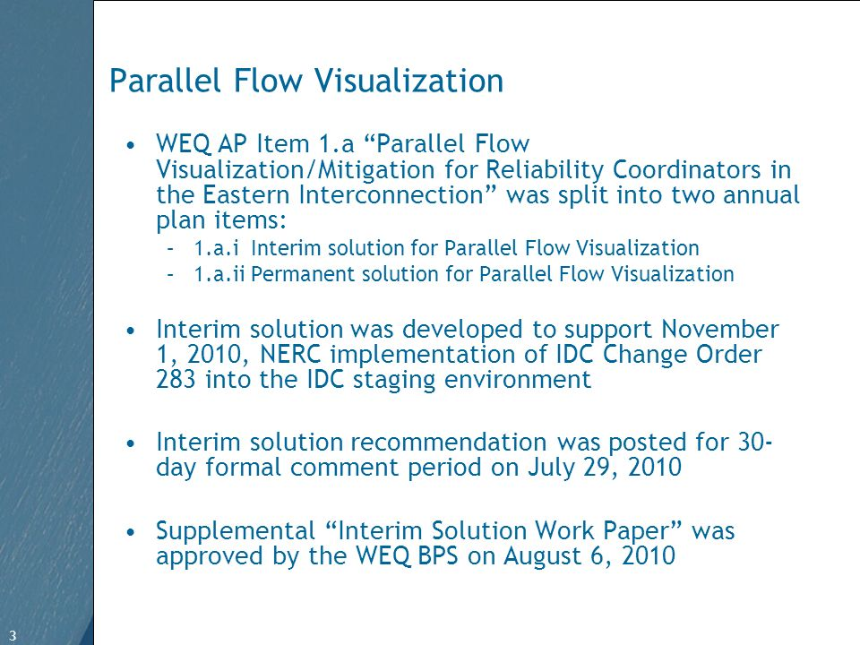 3 Free Template from www.brainybetty.com 3 Parallel Flow Visualization WEQ AP Item 1.a Parallel Flow Visualization/Mitigation for Reliability Coordinators in the Eastern Interconnection was split into two annual plan items: –1.a.i Interim solution for Parallel Flow Visualization –1.a.ii Permanent solution for Parallel Flow Visualization Interim solution was developed to support November 1, 2010, NERC implementation of IDC Change Order 283 into the IDC staging environment Interim solution recommendation was posted for 30- day formal comment period on July 29, 2010 Supplemental Interim Solution Work Paper was approved by the WEQ BPS on August 6, 2010
