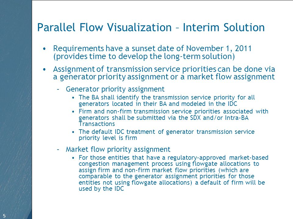 5 Free Template from www.brainybetty.com 5 Parallel Flow Visualization – Interim Solution Requirements have a sunset date of November 1, 2011 (provides time to develop the long-term solution) Assignment of transmission service priorities can be done via a generator priority assignment or a market flow assignment –Generator priority assignment The BA shall identify the transmission service priority for all generators located in their BA and modeled in the IDC Firm and non-firm transmission service priorities associated with generators shall be submitted via the SDX and/or Intra-BA Transactions The default IDC treatment of generator transmission service priority level is firm –Market flow priority assignment For those entities that have a regulatory-approved market-based congestion management process using flowgate allocations to assign firm and non-firm market flow priorities (which are comparable to the generator assignment priorities for those entities not using flowgate allocations) a default of firm will be used by the IDC