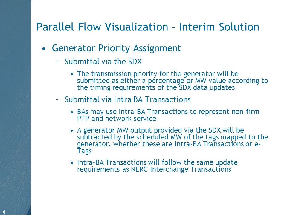 6 Free Template from www.brainybetty.com 6 Parallel Flow Visualization – Interim Solution Generator Priority Assignment –Submittal via the SDX The transmission priority for the generator will be submitted as either a percentage or MW value according to the timing requirements of the SDX data updates –Submittal via Intra BA Transactions BAs may use Intra-BA Transactions to represent non-firm PTP and network service A generator MW output provided via the SDX will be subtracted by the scheduled MW of the tags mapped to the generator, whether these are Intra-BA Transactions or e- Tags Intra-BA Transactions will follow the same update requirements as NERC Interchange Transactions