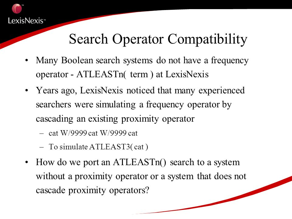 Search Operator Compatibility Many Boolean search systems do not have a frequency operator - ATLEASTn( term ) at LexisNexis Years ago, LexisNexis noticed that many experienced searchers were simulating a frequency operator by cascading an existing proximity operator –cat W/9999 cat W/9999 cat –To simulate ATLEAST3( cat ) How do we port an ATLEASTn() search to a system without a proximity operator or a system that does not cascade proximity operators