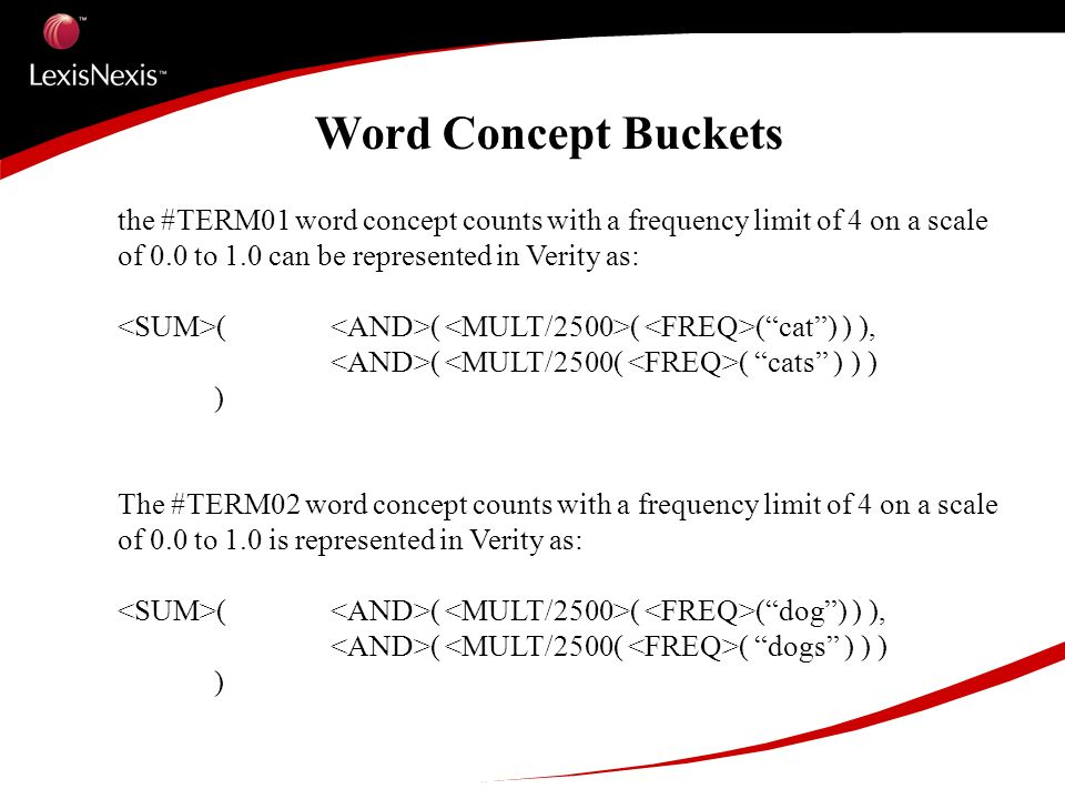 Word Concept Buckets the #TERM01 word concept counts with a frequency limit of 4 on a scale of 0.0 to 1.0 can be represented in Verity as: ( ( ( (cat) ) ), ( ( cats ) ) ) ) The #TERM02 word concept counts with a frequency limit of 4 on a scale of 0.0 to 1.0 is represented in Verity as: ( ( ( (dog) ) ), ( ( dogs ) ) ) )