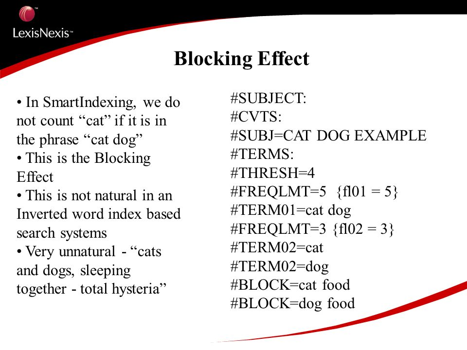 Blocking Effect #SUBJECT: #CVTS: #SUBJ=CAT DOG EXAMPLE #TERMS: #THRESH=4 #FREQLMT=5 {fl01 = 5} #TERM01=cat dog #FREQLMT=3 {fl02 = 3} #TERM02=cat #TERM02=dog #BLOCK=cat food #BLOCK=dog food In SmartIndexing, we do not count cat if it is in the phrase cat dog This is the Blocking Effect This is not natural in an Inverted word index based search systems Very unnatural - cats and dogs, sleeping together - total hysteria