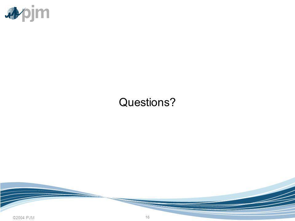 ©2004 PJM 16 Questions?