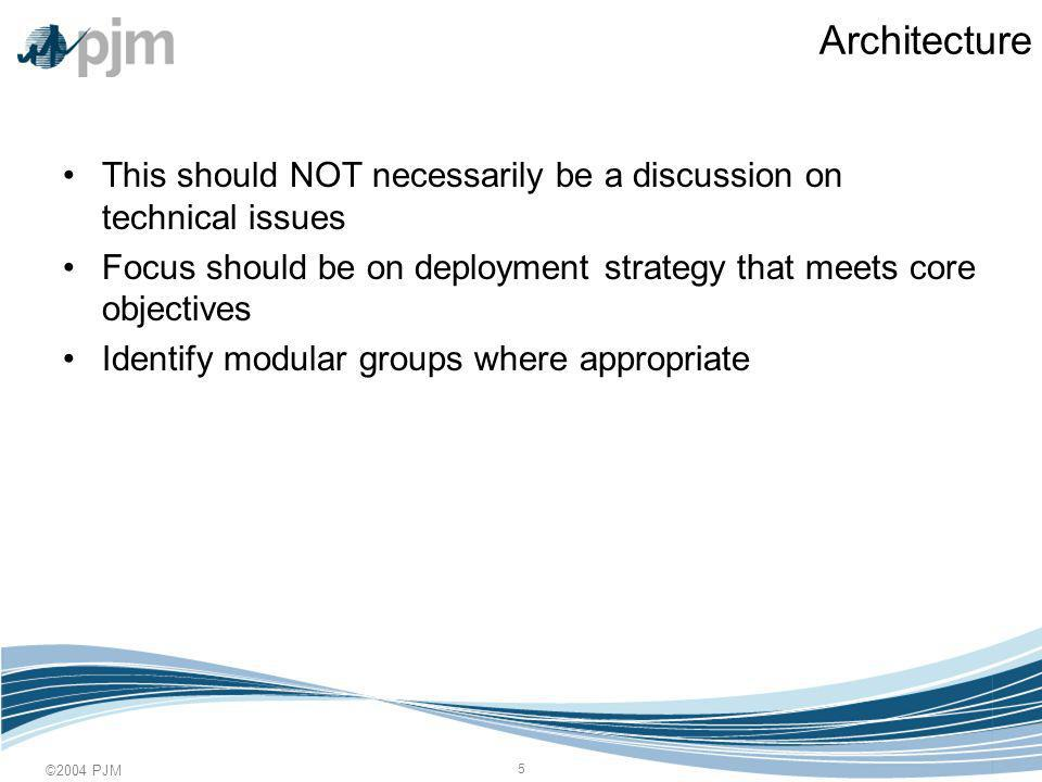 ©2004 PJM 5 Architecture This should NOT necessarily be a discussion on technical issues Focus should be on deployment strategy that meets core objectives Identify modular groups where appropriate